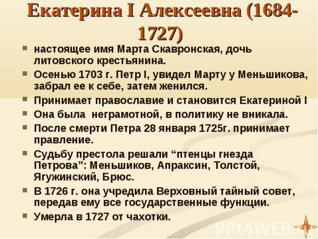 настоящее имя Марта Скавронская, дочь литовского крестьянина. настоящее имя Марта Скавронская, дочь литовского крестьянина. Осенью 1703 г. Петр I, увидел Марту у Меньшикова, забрал ее к себе, затем женился. Принимает православие и становится Екатери…