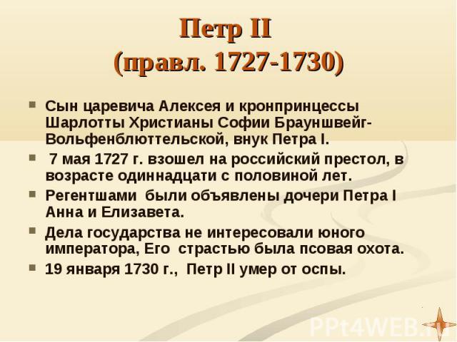 Сын царевича Алексея и кронпринцессы Шарлотты Христианы Софии Брауншвейг-Вольфенблюттельской, внук Петра I. Сын царевича Алексея и кронпринцессы Шарлотты Христианы Софии Брауншвейг-Вольфенблюттельской, внук Петра I. 7 мая 1727 г. взошел на российски…
