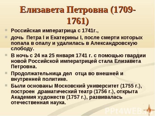 Российская императрица с 1741г., Российская императрица с 1741г., дочь Петра I и Екатерины I, после смерти которых попала в опалу и удалилась в Александровскую слободу. В ночь с 24 на 25 января 1741 г. с помощью гвардии новой Российской императрицей…