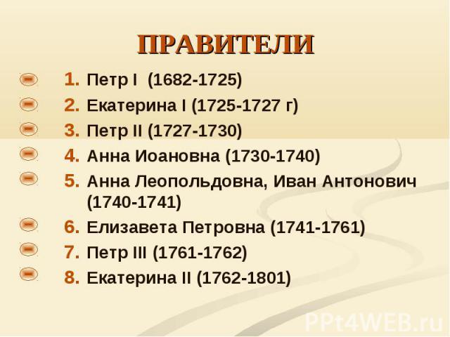 Петр I (1682-1725) Петр I (1682-1725) Екатерина I (1725-1727 г) Петр II (1727-1730) Анна Иоановна (1730-1740) Анна Леопольдовна, Иван Антонович (1740-1741) Елизавета Петровна (1741-1761) Петр III (1761-1762) Екатерина II (1762-1801)