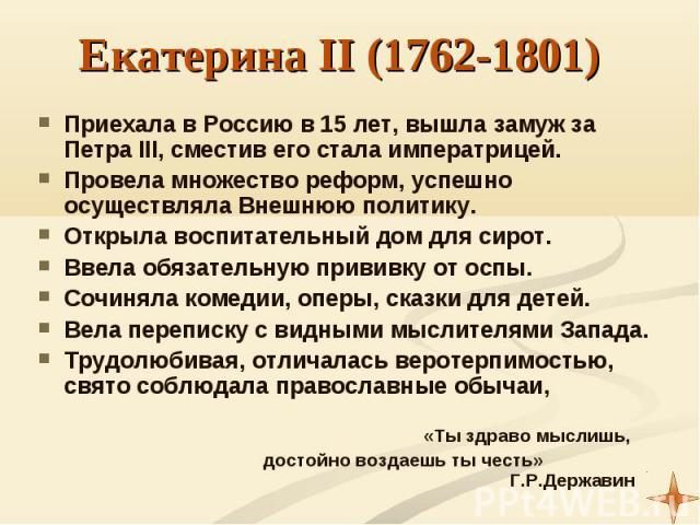 Приехала в Россию в 15 лет, вышла замуж за Петра III, сместив его стала императрицей. Приехала в Россию в 15 лет, вышла замуж за Петра III, сместив его стала императрицей. Провела множество реформ, успешно осуществляла Внешнюю политику. Открыла восп…