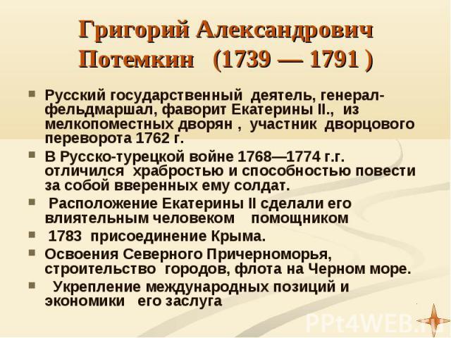 Русский государственный деятель, генерал-фельдмаршал, фаворит Екатерины II., из мелкопоместных дворян , участник дворцового переворота 1762 г. В Русско-турецкой войне 1768—1774 г.г. отличился храбростью и способностью повести за собой вверенных ему …