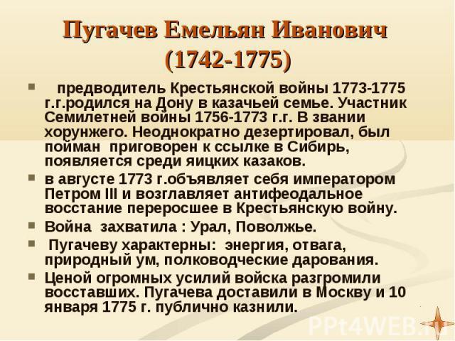 предводитель Крестьянской войны 1773-1775 г.г.родился на Дону в казачьей семье. Участник Семилетней войны 1756-1773 г.г. В звании хорунжего. Неоднократно дезертировал, был пойман приговорен к ссылке в Сибирь, появляется среди яицких казаков. предвод…