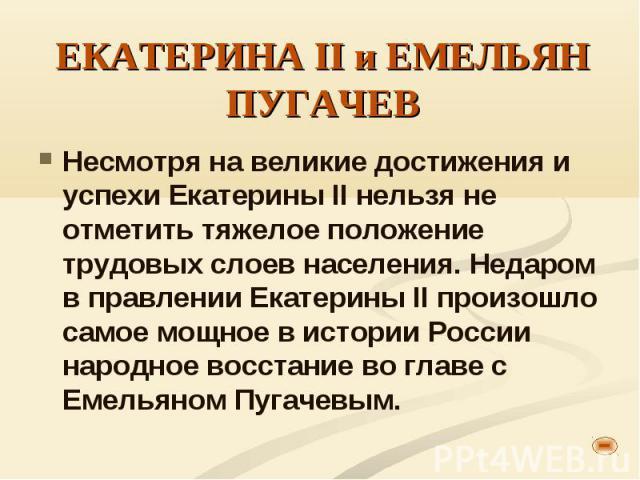 Несмотря на великие достижения и успехи Екатерины II нельзя не отметить тяжелое положение трудовых слоев населения. Недаром в правлении Екатерины II произошло самое мощное в истории России народное восстание во главе с Емельяном Пугачевым. Несмотря …