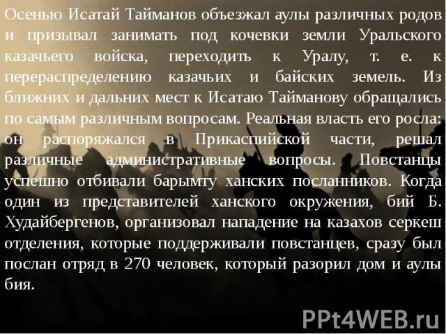Осенью Исатай Тайманов объезжал аулы различных родов и призывал занимать под кочевки земли Уральского казачьего войска, переходить к Уралу, т. е. к перераспределению казачьих и байских земель. Из ближних и дальних мест к Исатаю Тайманову обращались …