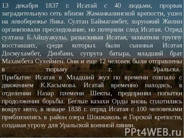 13 декабря 1837 г. Исатай с 40 людьми, прорвав заградительную сеть вблизи Жаманкалинской крепости, ушел на левобережье Яика. Султан Баймагамбет, хорунжий Жилин организовали преследование, но потеряли след Исатая. Отряд султана Б.Айшуакулы, разыскива…