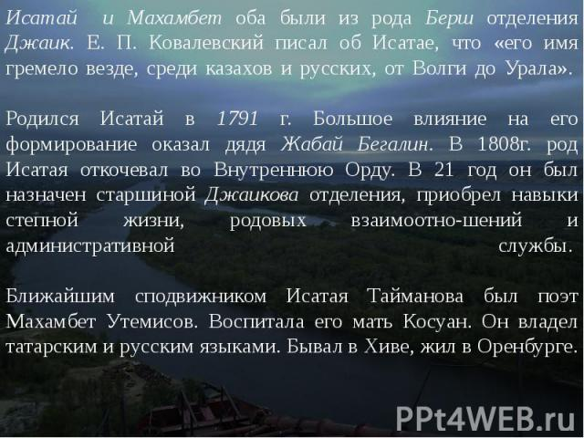 Исатай и Махамбет оба были из рода Берш отделения Джаик. Е. П. Ковалевский писал об Исатае, что «его имя гремело везде, среди казахов и русских, от Волги до Урала». Родился Исатай в 1791 г. Большое влияние на его формирование оказал дядя Жабай…