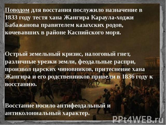 Поводом для восстанияпослужило назначение в 1833 году тестя хана Жангира Караула-ходжи Бабажанова правителем казахских родов, кочевавших в районе Каспийского моря. Поводом для восстанияпослужило назначение в 1833 году тестя хана Жа…