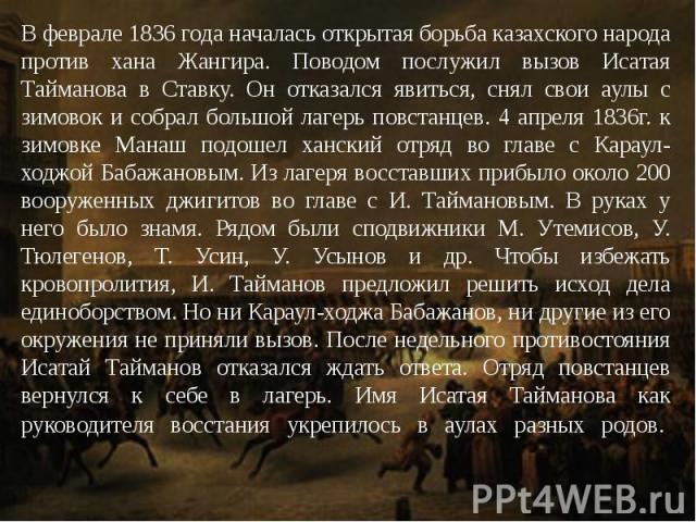 В феврале 1836 года началась открытая борьба казахского народа против хана Жангира. Поводом послужил вызов Исатая Тайманова в Ставку. Он отказался явиться, снял свои аулы с зимовок и собрал большой лагерь повстанцев. 4 апреля 1836г. к зимовке Манаш …