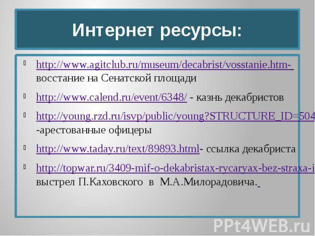 Интернет ресурсы: http://www.agitclub.ru/museum/decabrist/vosstanie.htm- восстание на Сенатской площади http://www.calend.ru/event/6348/ - казнь декабристов http://young.rzd.ru/isvp/public/young?STRUCTURE_ID=5043&layer_id=3833&refererLayerId…