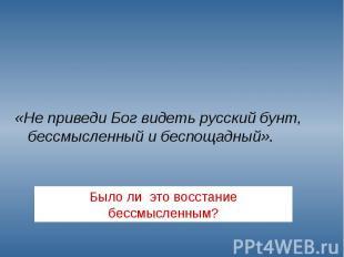 «Не приведи Бог видеть русский бунт, бессмысленный и беспощадный». «Не приведи Б