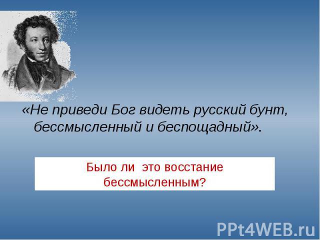 «Не приведи Бог видеть русский бунт, бессмысленный и беспощадный». «Не приведи Бог видеть русский бунт, бессмысленный и беспощадный».