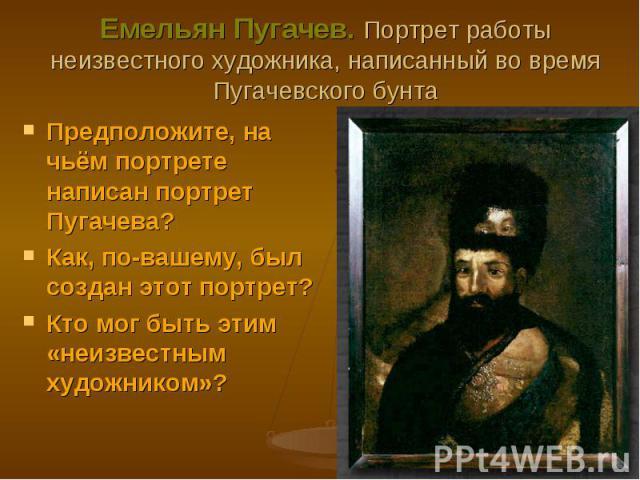 Предположите, на чьём портрете написан портрет Пугачева? Предположите, на чьём портрете написан портрет Пугачева? Как, по-вашему, был создан этот портрет? Кто мог быть этим «неизвестным художником»?