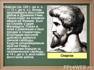 Спартак (ок. 120 г. до н. э. — 71 г. до н. э.), вождь крупнейшего восстания рабо