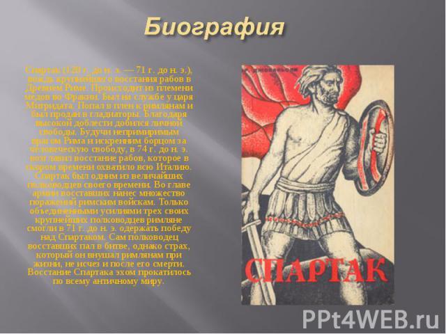 Спартак (120 г. до н. э. — 71 г. до н. э.), вождь крупнейшего восстания рабов в Древнем Риме. Происходит из племени медов во Фракии. Был на службе у царя Митридата. Попал в плен к римлянам и был продан в гладиаторы. Благодаря высокой доблести добилс…