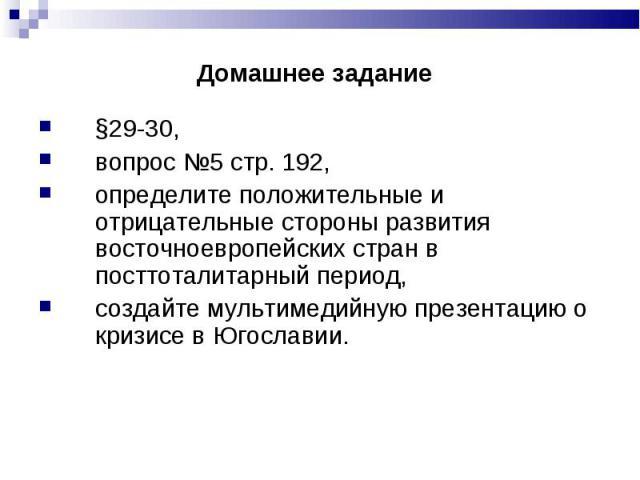 §29-30, §29-30, вопрос №5 стр. 192, определите положительные и отрицательные стороны развития восточноевропейских стран в посттоталитарный период, создайте мультимедийную презентацию о кризисе в Югославии.