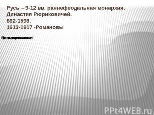 Русь – 9-12 вв. раннефеодальная монархия. Династия Рюриковичей. 862-1598. 1613-1