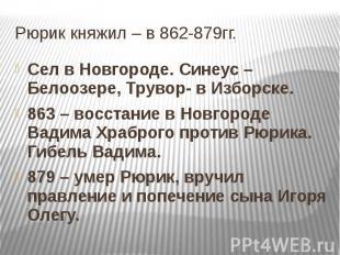 Рюрик княжил – в 862-879гг. Сел в Новгороде. Синеус – Белоозере, Трувор- в Избор