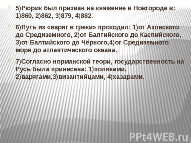 5)Рюрик был призван на княжение в Новгороде в: 1)860, 2)862, 3)879, 4)882. 5)Рюрик был призван на княжение в Новгороде в: 1)860, 2)862, 3)879, 4)882. 6)Путь из «варяг в греки» проходил: 1)от Азовского до Средиземного, 2)от Балтийского до Каспийского…