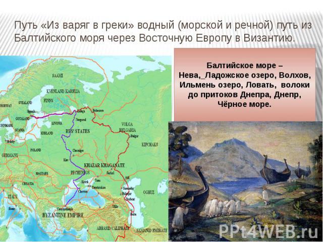 Путь «Из варяг в греки» водный (морской и речной) путь из Балтийского моря через Восточную Европу в Византию.
