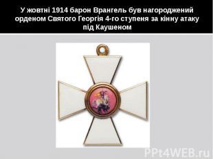 У жовтні 1914 барон Врангель був нагороджений орденом Святого Георгія 4-го ступе