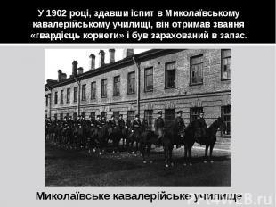 У 1902 році, здавши іспит в Миколаївському кавалерійському училищі, він отримав