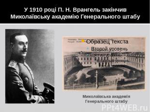 У 1910 році П. Н. Врангель закінчив Миколаївську академію Генерального штабу Мик