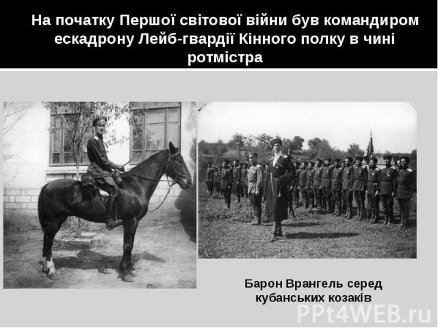 На початку Першої світової війни був командиром ескадрону Лейб-гвардії Кінного полку в чині ротмістра Барон Врангель серед кубанських козаків