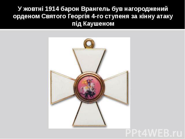 У жовтні 1914 барон Врангель був нагороджений орденом Святого Георгія 4-го ступеня за кінну атаку під Каушеном