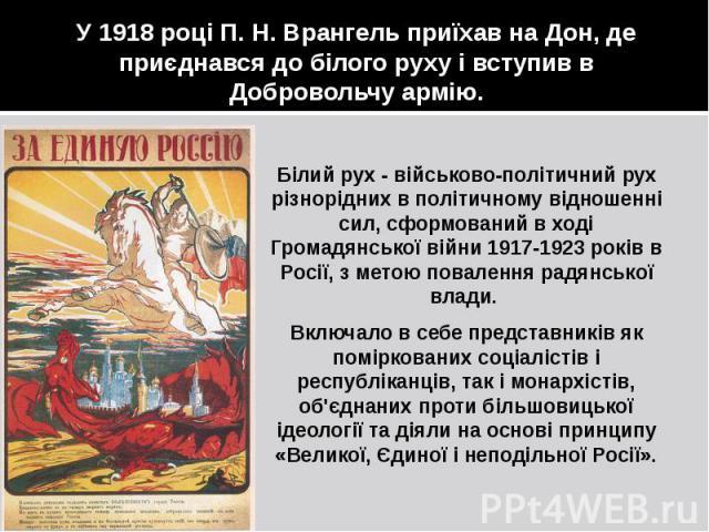 У 1918 році П. Н. Врангель приїхав на Дон, де приєднався до білого руху і вступив в Добровольчу армію. Білий рух - військово-політичний рух різнорідних в політичному відношенні сил, сформований в ході Громадянської війни 1917-1923 років в Росії, з м…