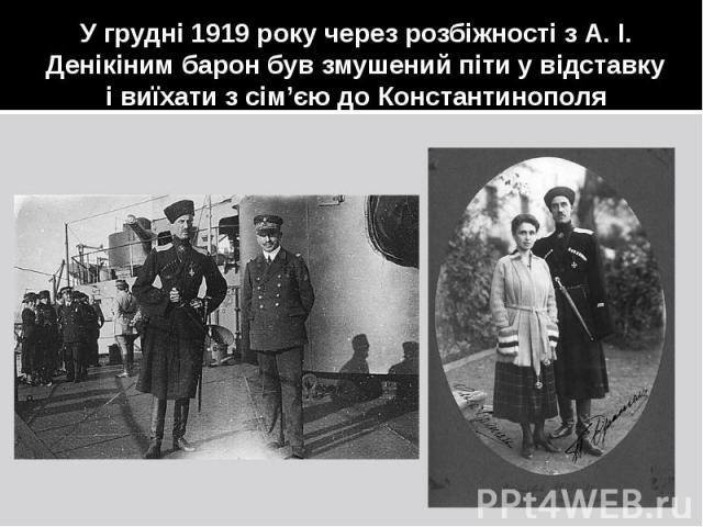 У грудні 1919 року через розбіжності з А. І. Денікіним барон був змушений піти у відставку і виїхати з сім'єю до Константинополя