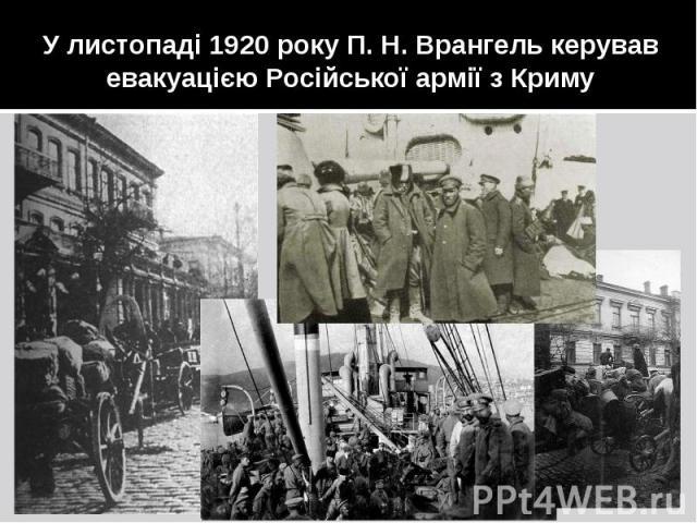 У листопаді 1920 року П. Н. Врангель керував евакуацією Російської армії з Криму