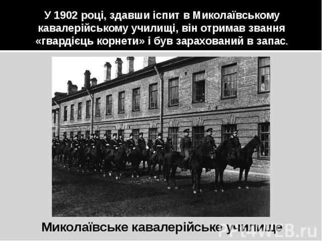 У 1902 році, здавши іспит в Миколаївському кавалерійському училищі, він отримав звання «гвардієць корнети» і був зарахований в запас. Миколаївське кавалерійське училище