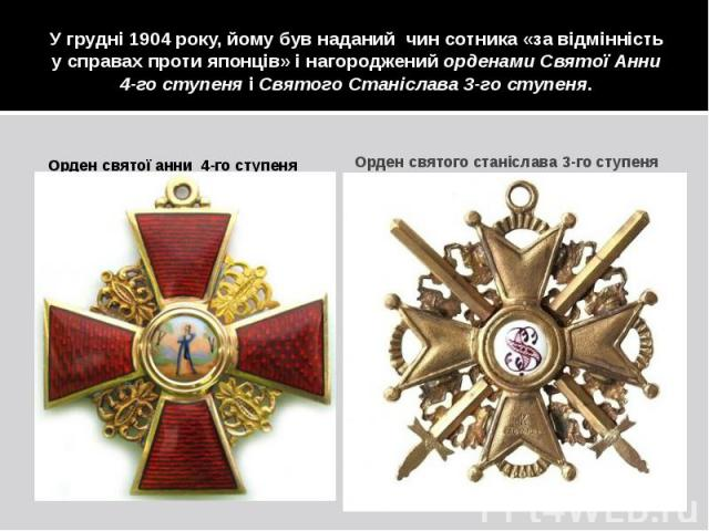 У грудні 1904 року, йому був наданий чин сотника «за відмінність у справах проти японців» і нагороджений орденами Святої Анни 4-го ступеня і Святого Станіслава 3-го ступеня. Орден святої анни 4-го ступеня
