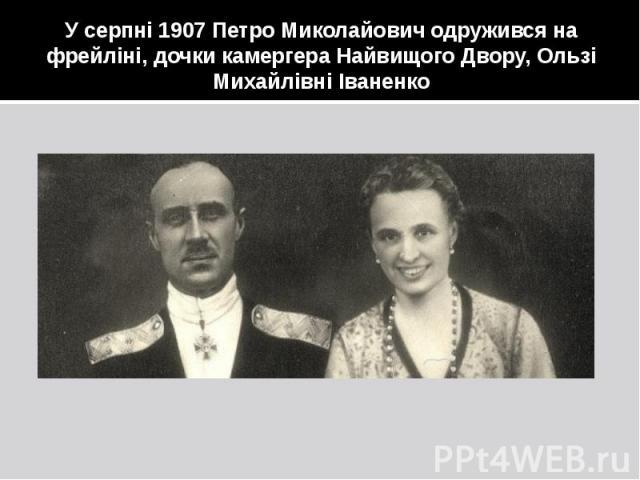 У серпні 1907 Петро Миколайович одружився на фрейліні, дочки камергера Найвищого Двору, Ользі Михайлівні Іваненко
