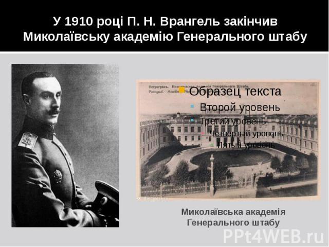 У 1910 році П. Н. Врангель закінчив Миколаївську академію Генерального штабу Миколаївська академія Генерального штабу