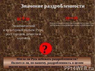Значение раздробленности «+» Экономический и культурный подъем Руси, рост городо
