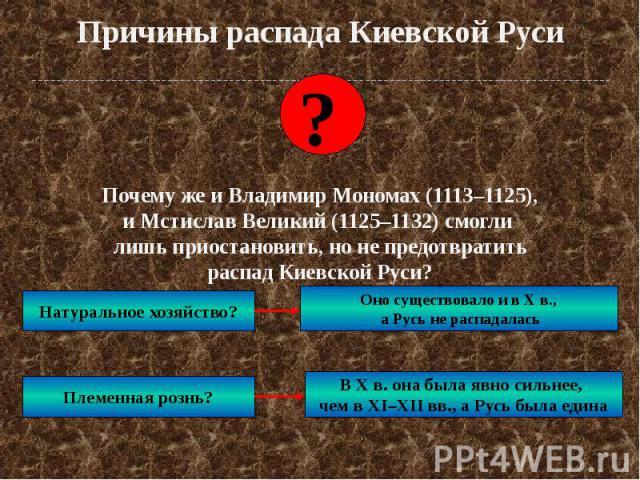 Причины распада Киевской Руси Почему же и Владимир Мономах (1113–1125), и Мстислав Великий (1125–1132) смогли лишь приостановить, но не предотвратить распад Киевской Руси?