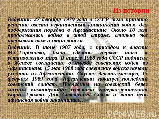 Ведущий: 27 декабря 1979 года в СССР было принято решение ввести ограниченный контингент войск, для поддержания порядка в Афганистане. Около 10 лет продолжалась война в этой стране, столько же пребывали там и наши войска. Ведущий: 27 декабря 1979 го…