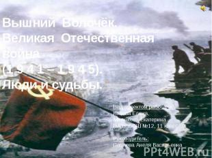 Вышний Волочёк. Великая Отечественная война (1 9 4 1 – 1 9 4 5). Люди и судьбы.