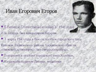 Иван Егорович Егоров В Великую Отечественную войну (с 1941 года) И.Е. Егоров был