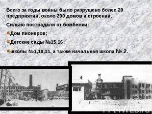 Всего за годы войны было разрушено более 20 предприятий, около 200 домов и строе