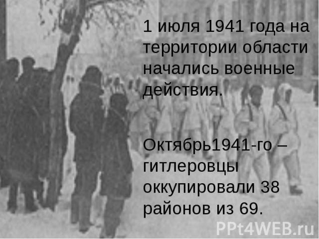 1 июля 1941 года на территории области начались военные действия. 1 июля 1941 года на территории области начались военные действия. Октябрь1941-го – гитлеровцы оккупировали 38 районов из 69.