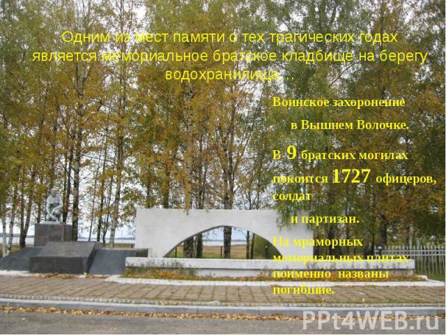 Воинское захоронение Воинское захоронение в Вышнем Волочке. В 9 братских могилах покоится 1727 офицеров, солдат и партизан. На мраморных мемориальных плитах поименно названы погибшие.