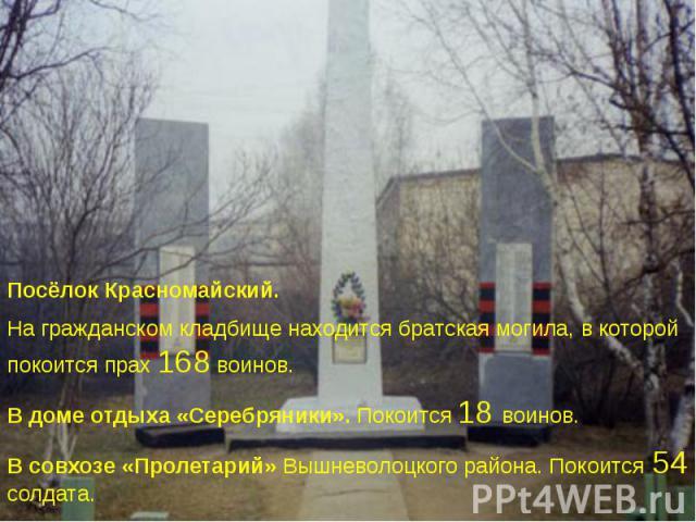 Посёлок Красномайский. Посёлок Красномайский. На гражданском кладбище находится братская могила, в которой покоится прах 168 воинов. В доме отдыха «Серебряники». Покоится 18 воинов. В совхозе «Пролетарий» Вышневолоцкого района. Покоится 54 солдата.