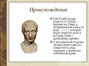 Гай Юлий Цезарь родился в Субуре, предместье Рима, в патрицианской семье из рода
