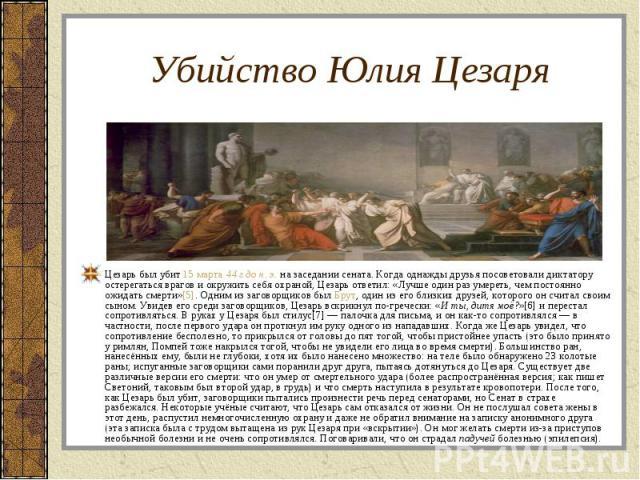 Цезарь был убит 15 марта 44 г дон.э. на заседании сената. Когда однажды друзья посоветовали диктатору остерегаться врагов и окружить себя охраной, Цезарь ответил: «Лучше один раз умереть, чем постоянно ожидать смерти»[5]. Одним из загово…