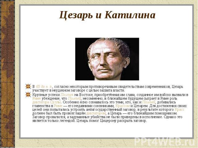 В 65 до н. э., согласно некоторым противоречивым свидетельствам современников, Цезарь участвует в неудачном заговоре с целью захвата власти. В 65 до н. э., согласно некоторым противоречивым свидетельствам современников, Цезарь участвует в неудачном …
