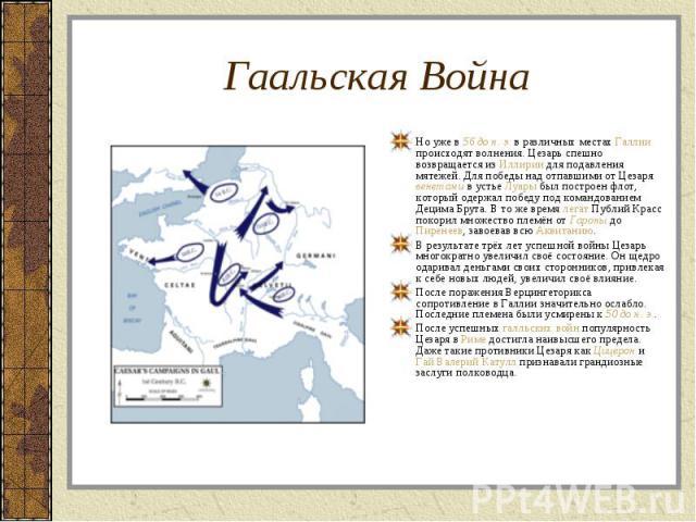Но уже в 56 до н. э. в различных местах Галлии происходят волнения. Цезарь спешно возвращается из Иллирии для подавления мятежей. Для победы над отпавшими от Цезаря венетами в устье Луары был построен флот, который одержал победу под командованием Д…