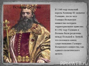 В 1349 году польский король Казимир III захватил Галицию, после чего Галицко-Вол